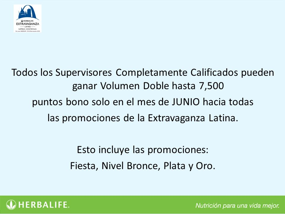 Todos los Supervisores Completamente Calificados pueden ganar Volumen Doble hasta 7,500 puntos bono solo en el mes de JUNIO hacia todas las promociones de la Extravaganza Latina.