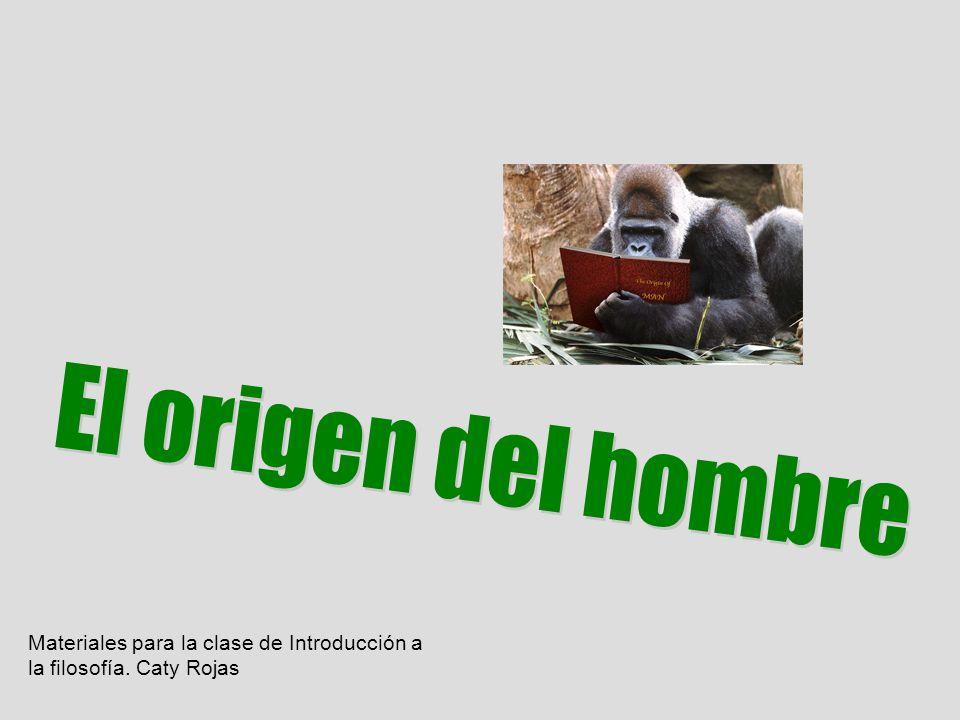 El origen del hombre Materiales para la clase de Introducción a la filosofía. Caty Rojas