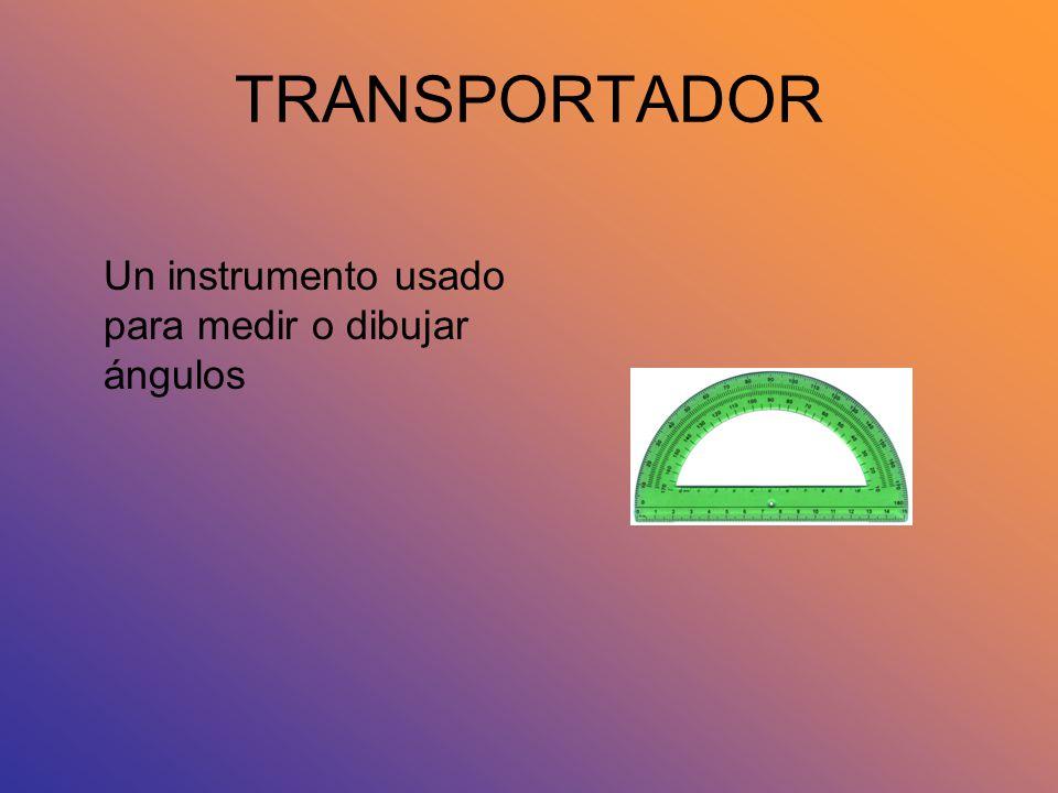 TRANSPORTADOR Un instrumento usado para medir o dibujar ángulos