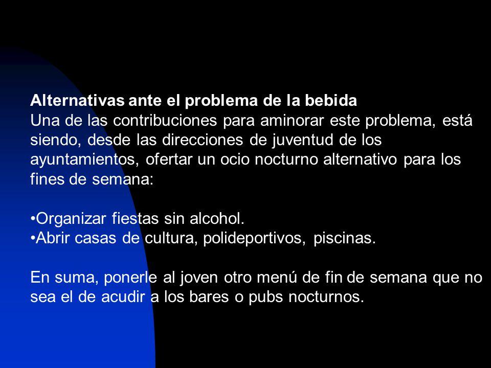 Alternativas ante el problema de la bebida Una de las contribuciones para aminorar este problema, está siendo, desde las direcciones de juventud de los ayuntamientos, ofertar un ocio nocturno alternativo para los fines de semana: