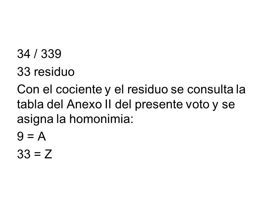 34 / 339 33 residuo. Con el cociente y el residuo se consulta la tabla del Anexo II del presente voto y se asigna la homonimia:
