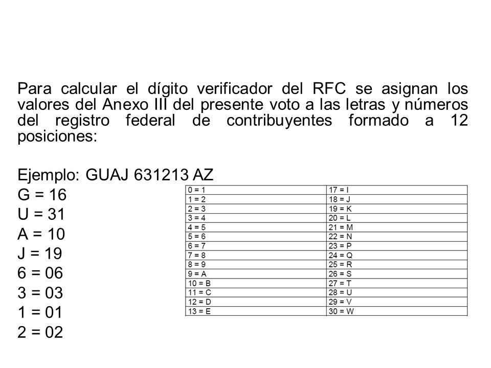 Para calcular el dígito verificador del RFC se asignan los valores del Anexo III del presente voto a las letras y números del registro federal de contribuyentes formado a 12 posiciones: