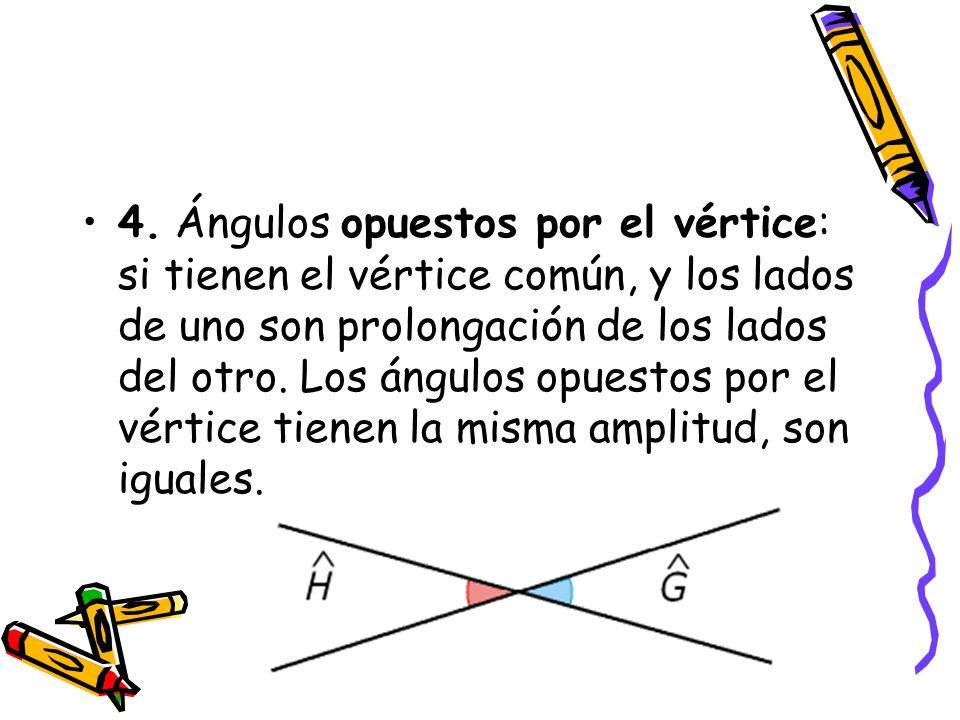 4. Ángulos opuestos por el vértice: si tienen el vértice común, y los lados de uno son prolongación de los lados del otro.