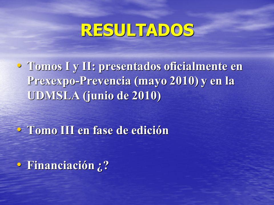 RESULTADOS Tomos I y II: presentados oficialmente en Prexexpo-Prevencia (mayo 2010) y en la UDMSLA (junio de 2010)
