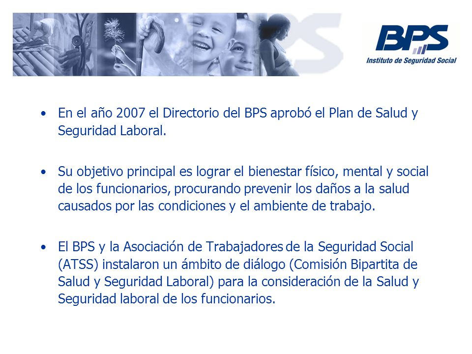 En el año 2007 el Directorio del BPS aprobó el Plan de Salud y Seguridad Laboral.