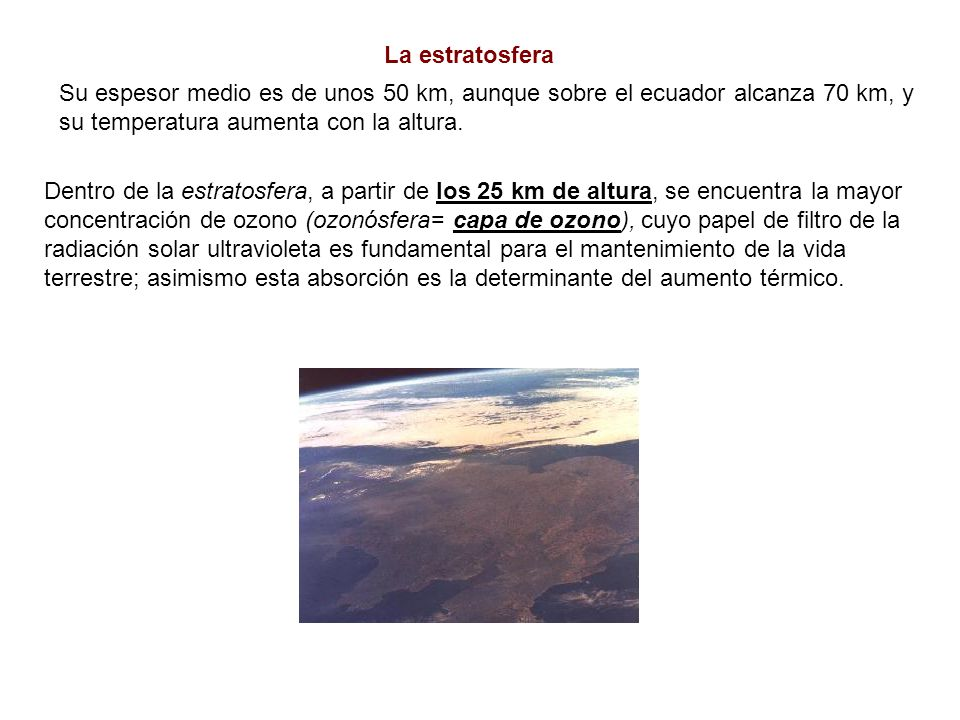 La estratosfera Su espesor medio es de unos 50 km, aunque sobre el ecuador alcanza 70 km, y. su temperatura aumenta con la altura.