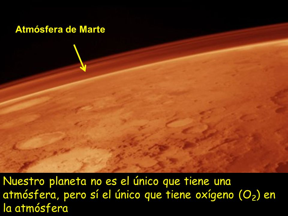 Atmósfera de Marte Nuestro planeta no es el único que tiene una atmósfera, pero sí el único que tiene oxígeno (O2) en la atmósfera.