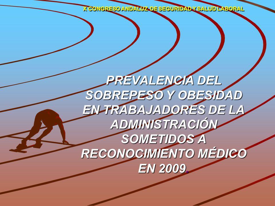 X CONGRESO ANDALUZ DE SEGURIDAD Y SALUD LABORAL PREVALENCIA DEL SOBREPESO Y OBESIDAD EN TRABAJADORES DE LA ADMINISTRACIÓN SOMETIDOS A RECONOCIMIENTO MÉDICO EN 2009.