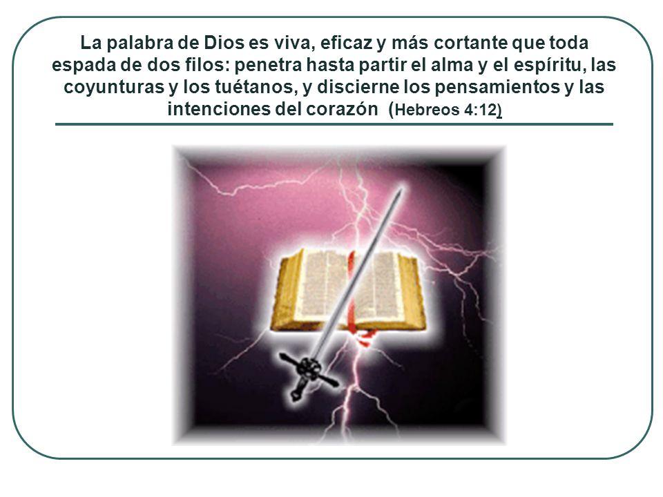 La palabra de Dios es viva, eficaz y más cortante que toda espada de dos filos: penetra hasta partir el alma y el espíritu, las coyunturas y los tuétanos, y discierne los pensamientos y las intenciones del corazón (Hebreos 4:12)