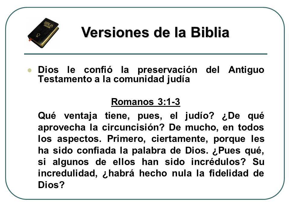Versiones de la Biblia Dios le confió la preservación del Antiguo Testamento a la comunidad judía. Romanos 3:1-3.