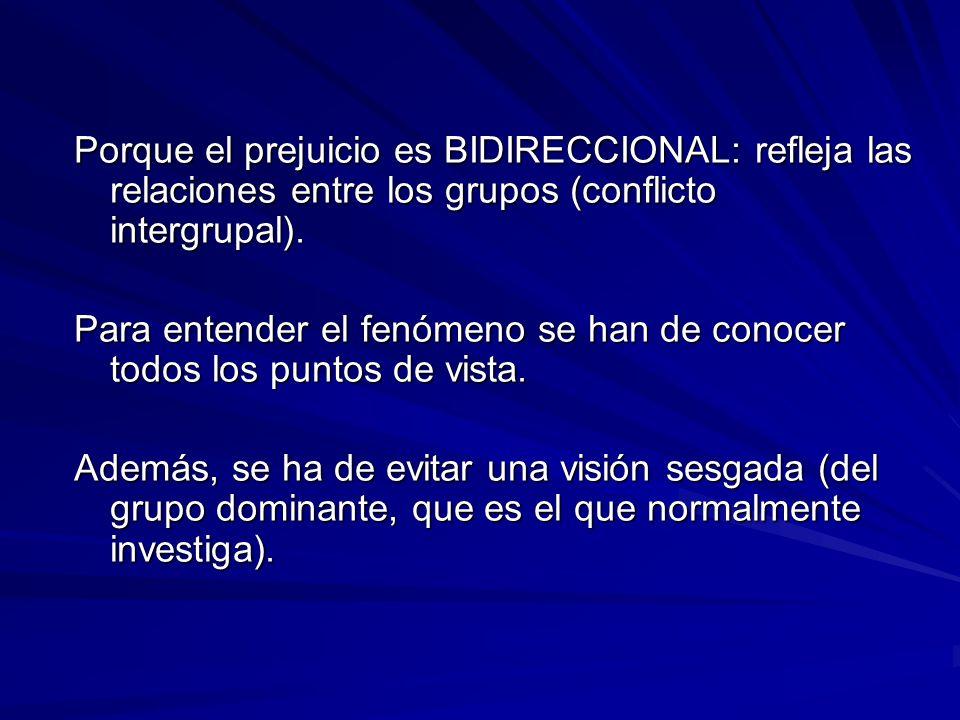 Porque el prejuicio es BIDIRECCIONAL: refleja las relaciones entre los grupos (conflicto intergrupal).