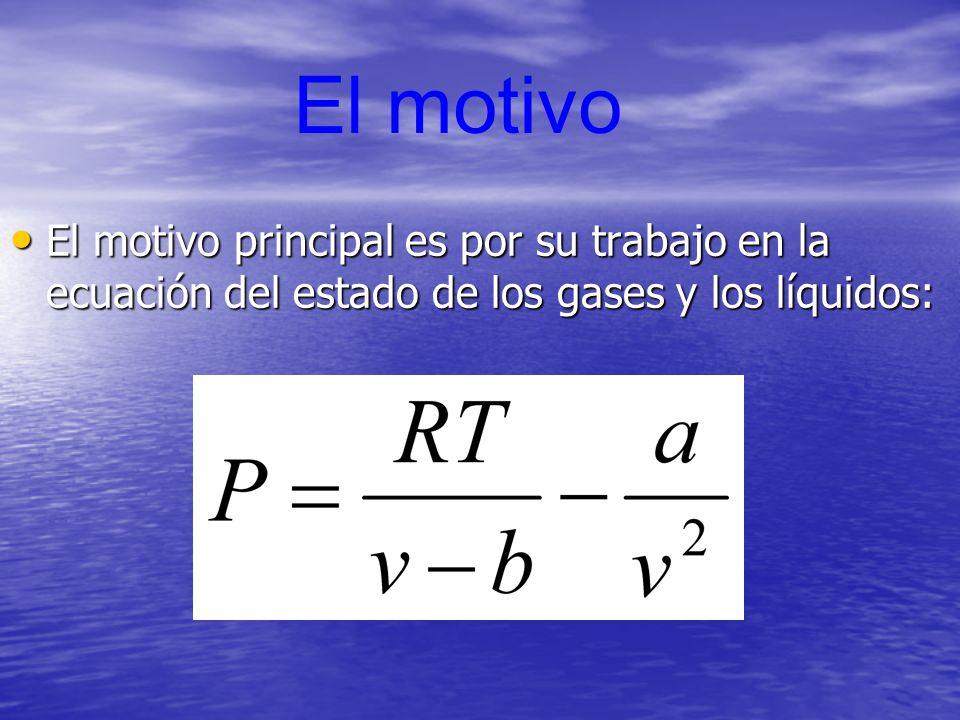 El motivo El motivo principal es por su trabajo en la ecuación del estado de los gases y los líquidos: