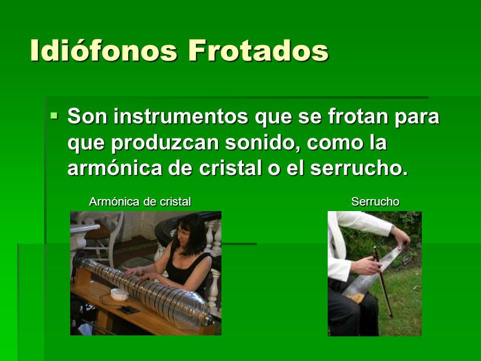 Idiófonos Frotados Son instrumentos que se frotan para que produzcan sonido, como la armónica de cristal o el serrucho.