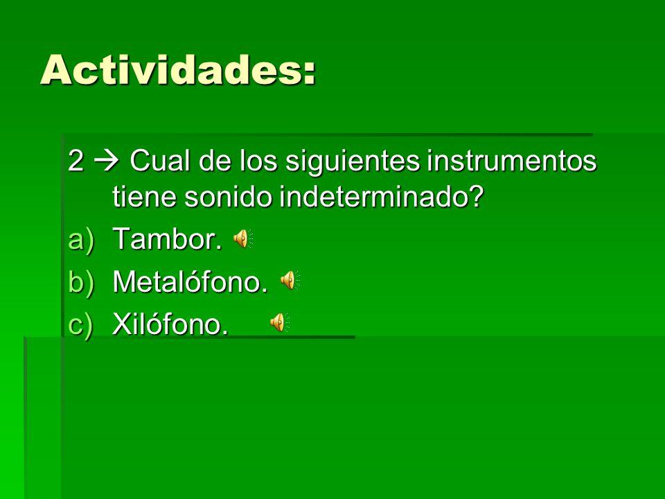 Actividades: 2  Cual de los siguientes instrumentos tiene sonido indeterminado Tambor. Metalófono.