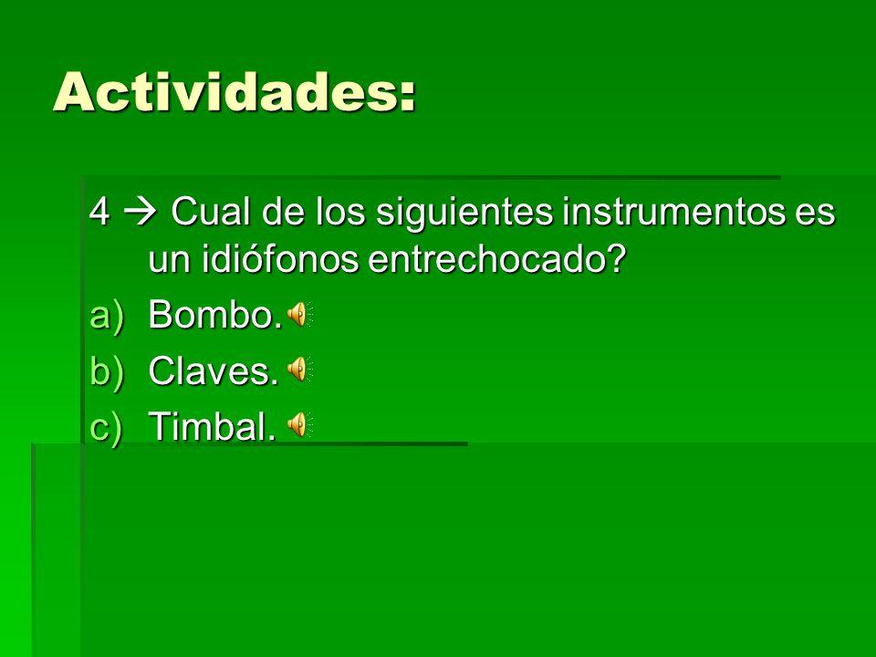 Actividades: 4  Cual de los siguientes instrumentos es un idiófonos entrechocado Bombo. Claves.