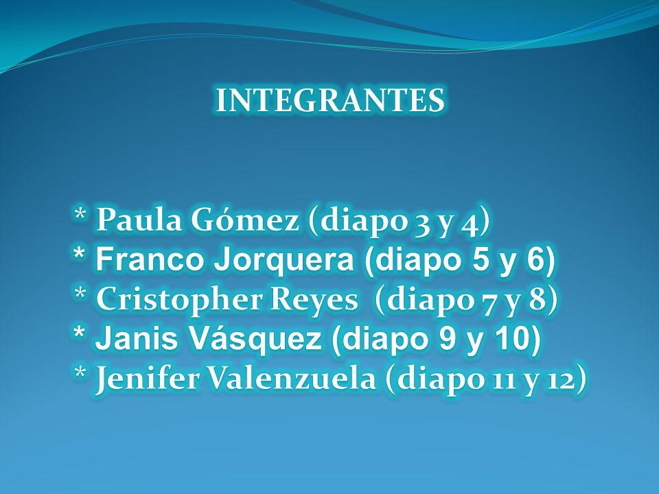 INTEGRANTES * Paula Gómez (diapo 3 y 4) * Franco Jorquera (diapo 5 y 6) * Cristopher Reyes (diapo 7 y 8)