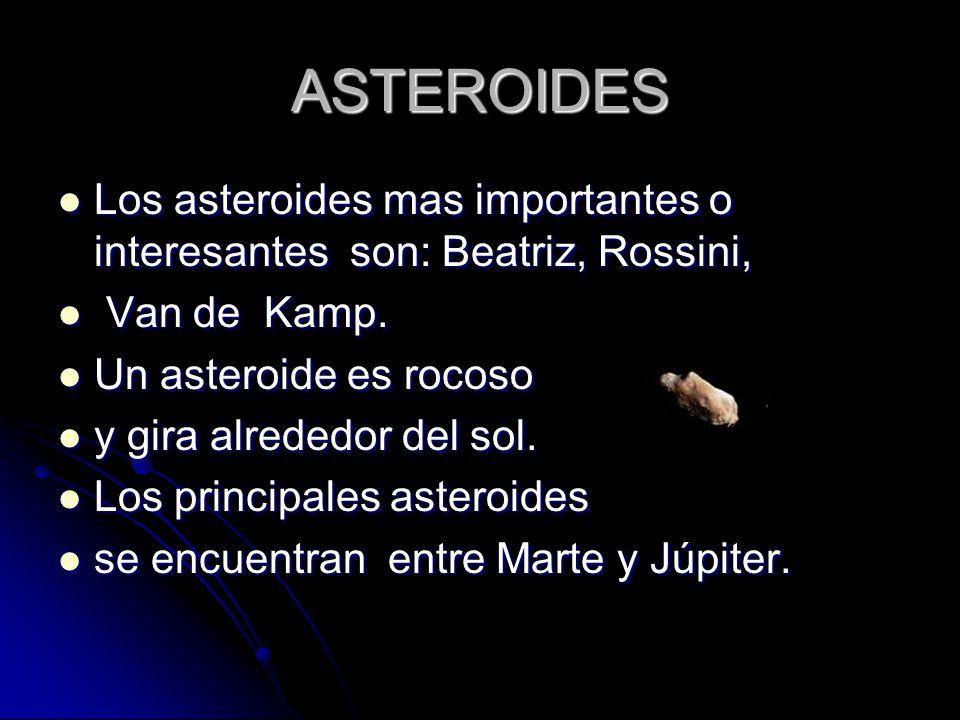 ASTEROIDES Los asteroides mas importantes o interesantes son: Beatriz, Rossini, Van de Kamp. Un asteroide es rocoso.