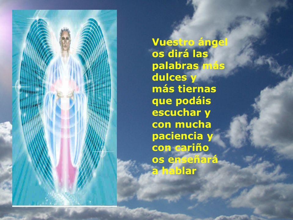 Vuestro ángel os dirá las palabras más dulces y más tiernas que podáis escuchar y con mucha paciencia y con cariño os enseñará a hablar