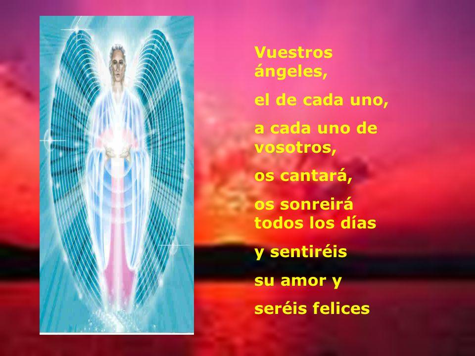 Vuestros ángeles, el de cada uno, a cada uno de vosotros, os cantará, os sonreirá todos los días.