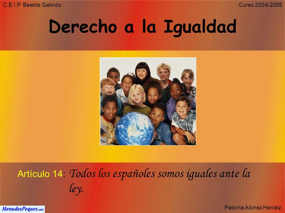 C.E.I.P. Beatriz Galindo Derecho a la Igualdad. Artículo 14: Todos los españoles somos iguales ante la ley.