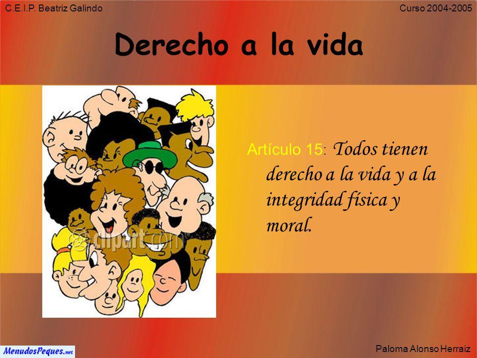 C.E.I.P. Beatriz Galindo Derecho a la vida. Artículo 15: Todos tienen derecho a la vida y a la integridad física y moral.
