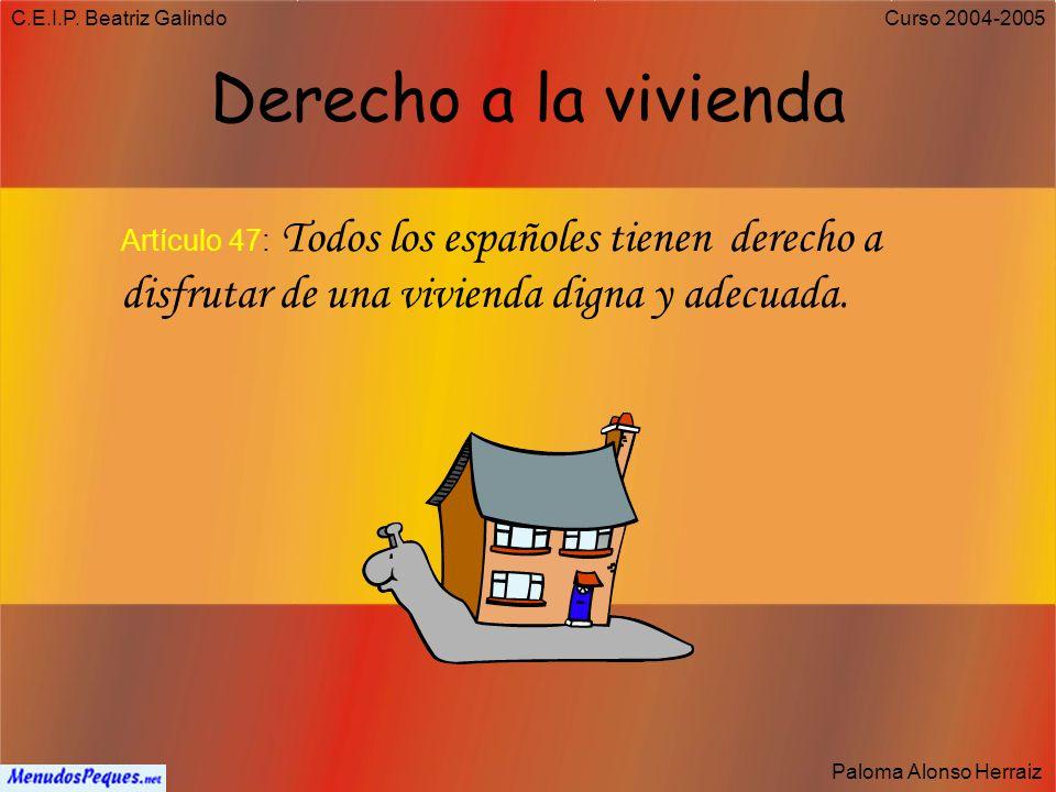 C.E.I.P. Beatriz Galindo Derecho a la vivienda. Artículo 47: Todos los españoles tienen derecho a disfrutar de una vivienda digna y adecuada.