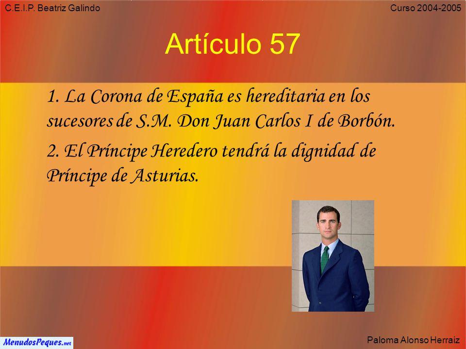 C.E.I.P. Beatriz Galindo Artículo 57. 1. La Corona de España es hereditaria en los sucesores de S.M. Don Juan Carlos I de Borbón.