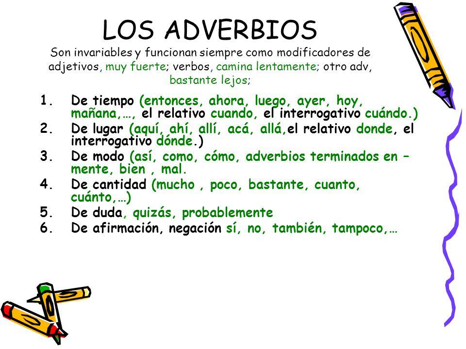 LOS ADVERBIOS Son invariables y funcionan siempre como modificadores de adjetivos, muy fuerte; verbos, camina lentamente; otro adv, bastante lejos;