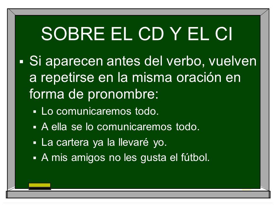 SOBRE EL CD Y EL CI Si aparecen antes del verbo, vuelven a repetirse en la misma oración en forma de pronombre: