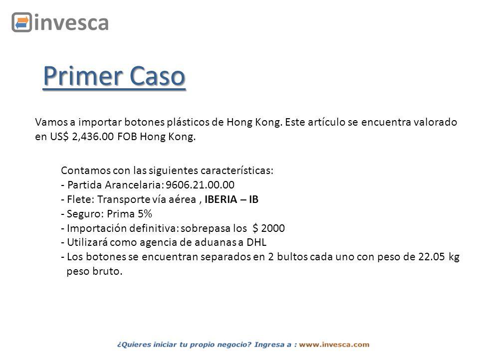 Primer Caso Vamos a importar botones plásticos de Hong Kong. Este artículo se encuentra valorado. en US$ 2,436.00 FOB Hong Kong.