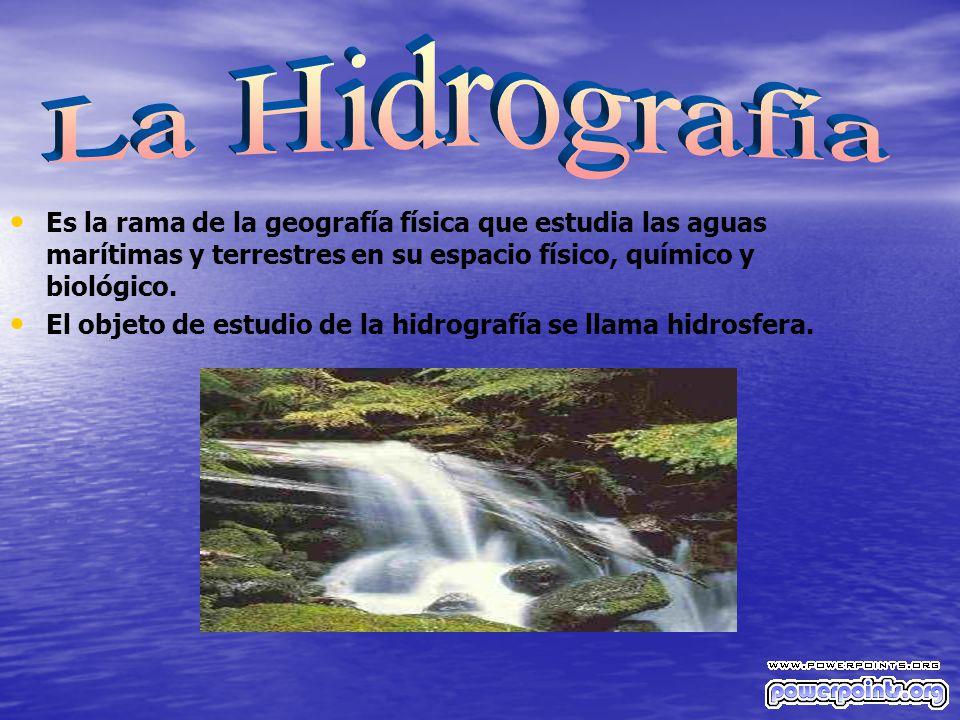 La Hidrografía Es la rama de la geografía física que estudia las aguas marítimas y terrestres en su espacio físico, químico y biológico.