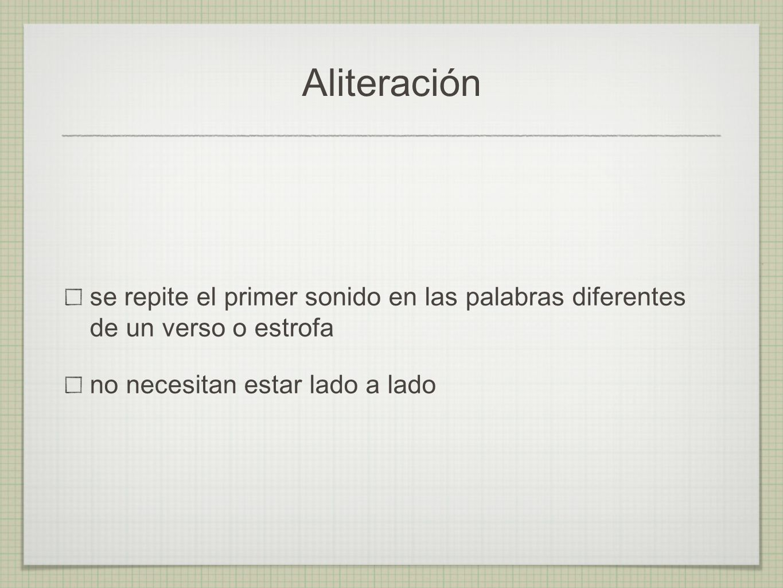 Aliteración se repite el primer sonido en las palabras diferentes de un verso o estrofa.
