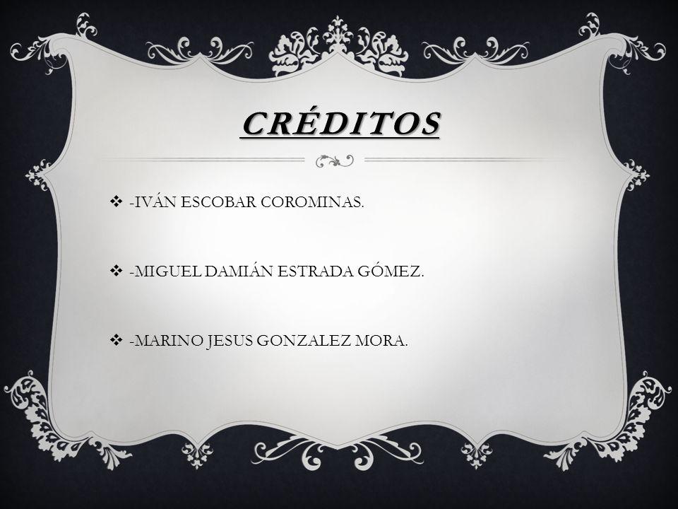 CRÉDITOS -IVÁN ESCOBAR COROMINAS. -MIGUEL DAMIÁN ESTRADA GÓMEZ.