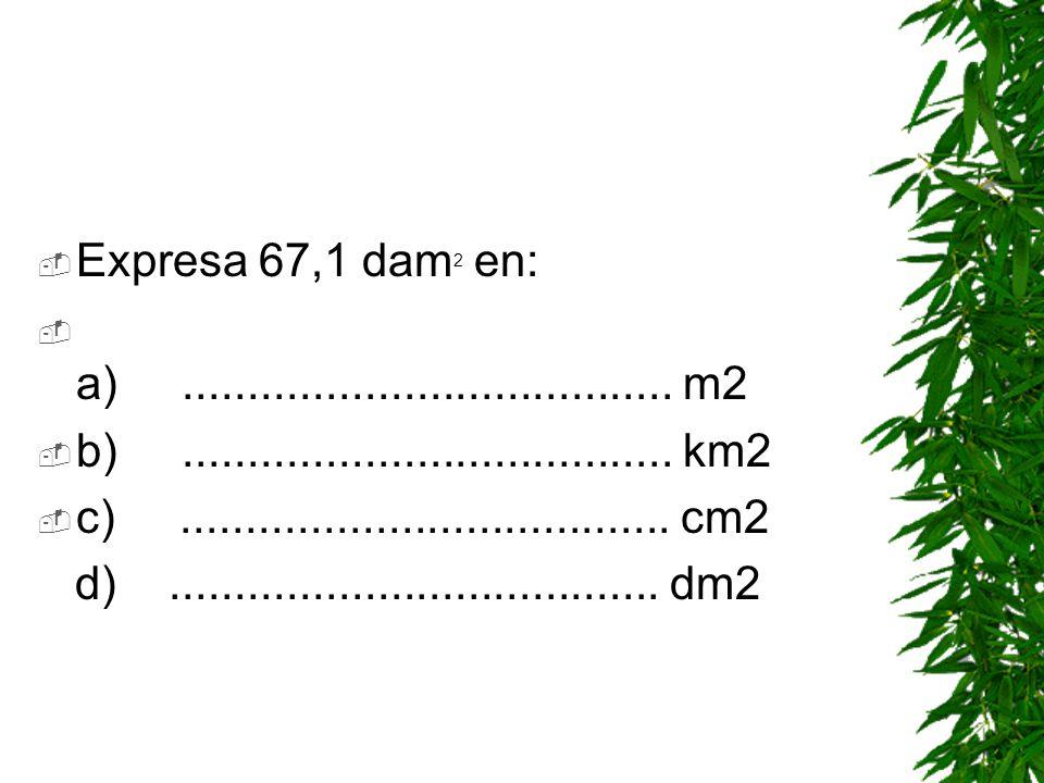 Expresa 67,1 dam2 en: a) ...................................... m2. b) ...................................... km2.