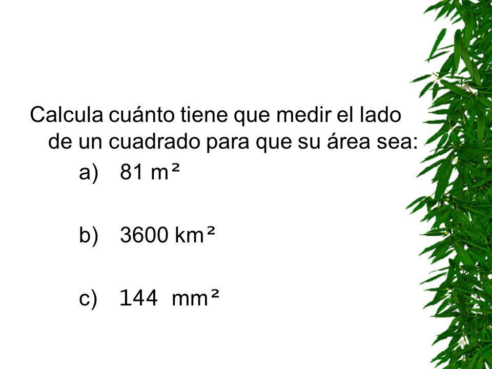 Calcula cuánto tiene que medir el lado de un cuadrado para que su área sea: