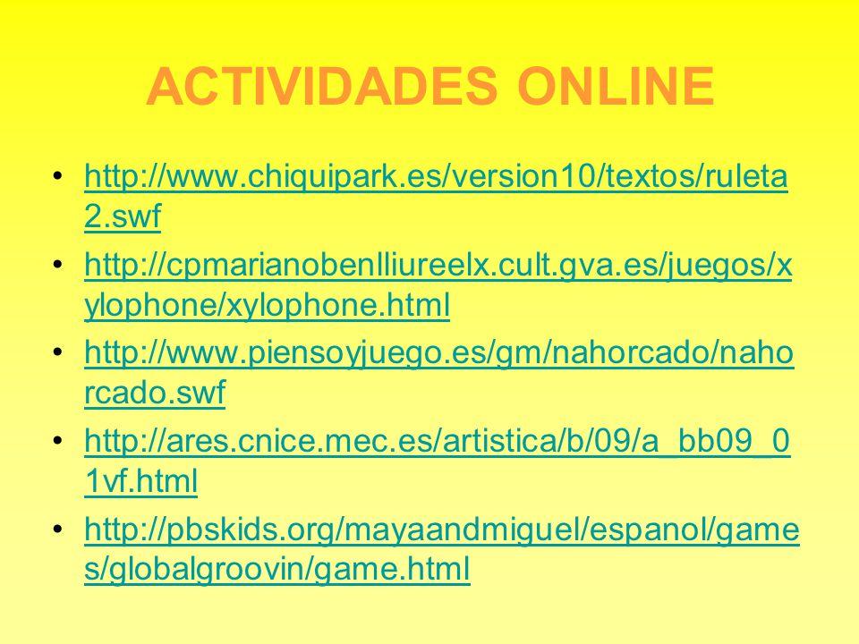 ACTIVIDADES ONLINE http://www.chiquipark.es/version10/textos/ruleta2.swf. http://cpmarianobenlliureelx.cult.gva.es/juegos/xylophone/xylophone.html.