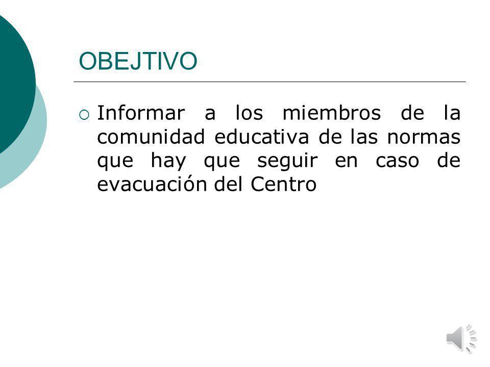 OBEJTIVO Informar a los miembros de la comunidad educativa de las normas que hay que seguir en caso de evacuación del Centro.