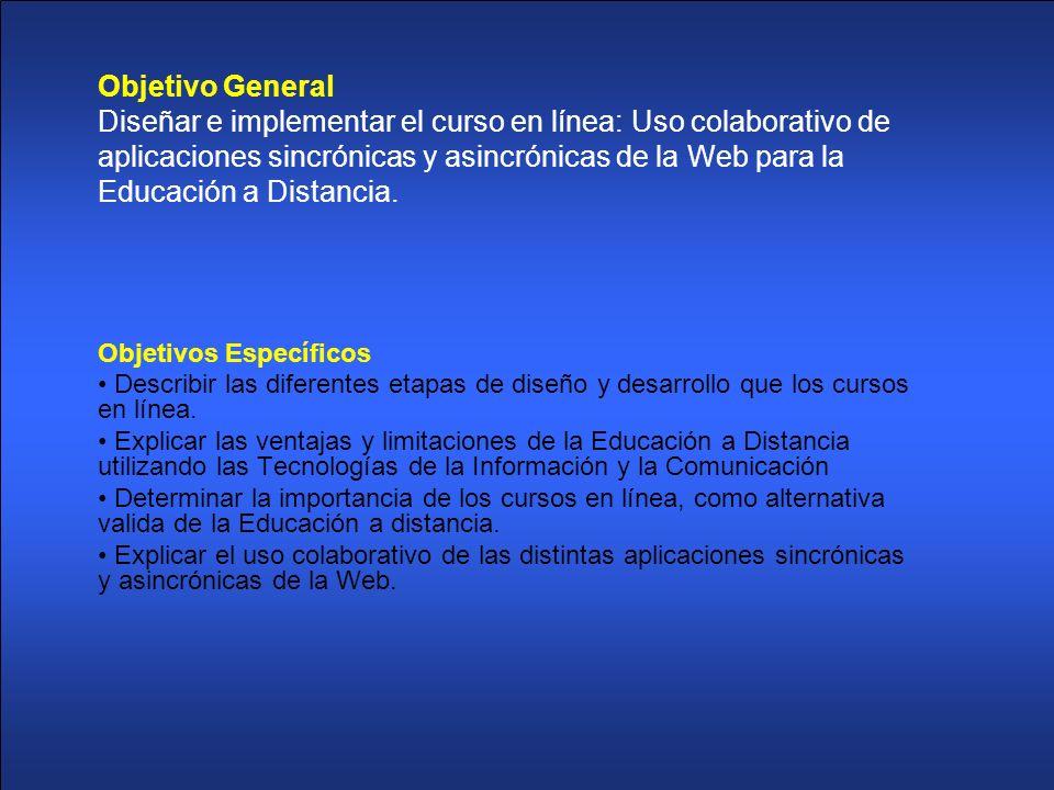 Objetivo General Diseñar e implementar el curso en línea: Uso colaborativo de aplicaciones sincrónicas y asincrónicas de la Web para la Educación a Distancia.
