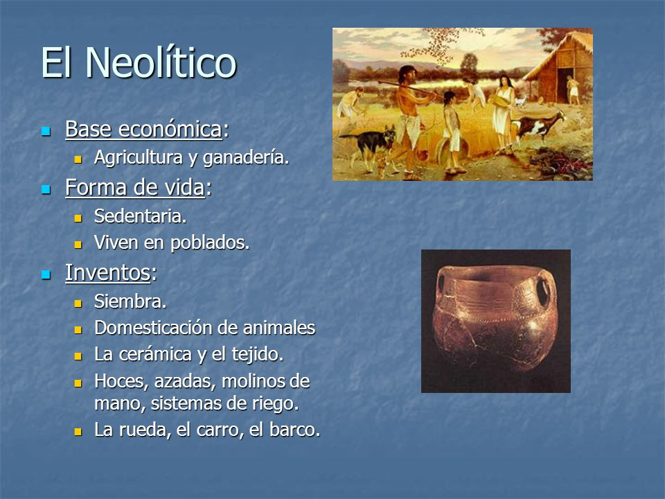 El Neolítico Base económica: Forma de vida: Inventos: