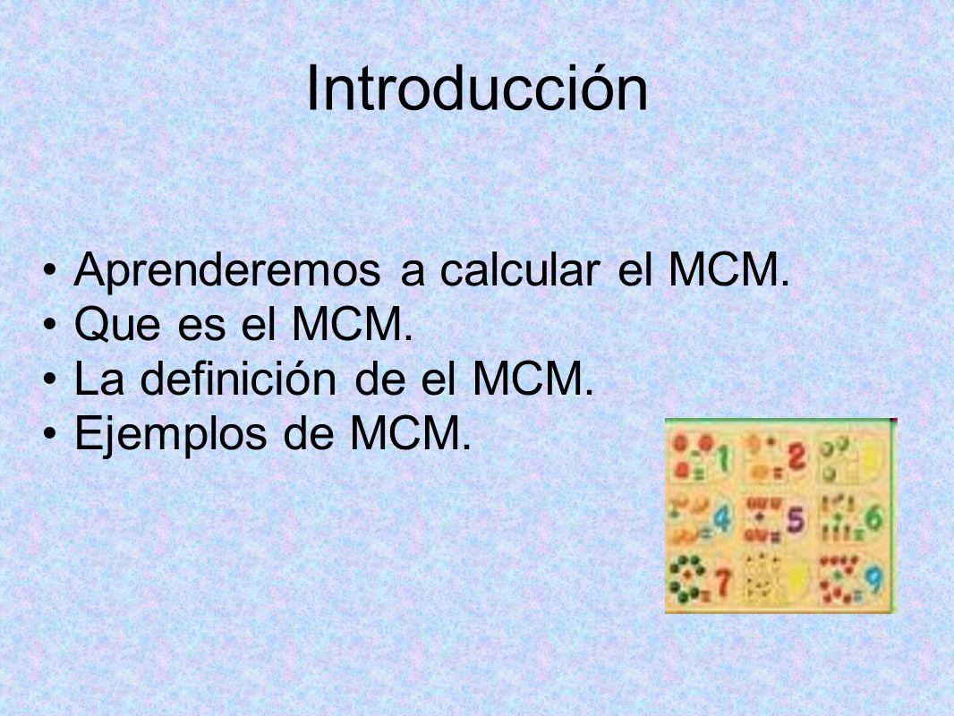 Introducción Aprenderemos a calcular el MCM. Que es el MCM.