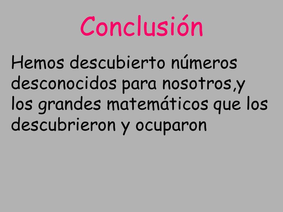 Conclusión Hemos descubierto números desconocidos para nosotros,y los grandes matemáticos que los descubrieron y ocuparon.