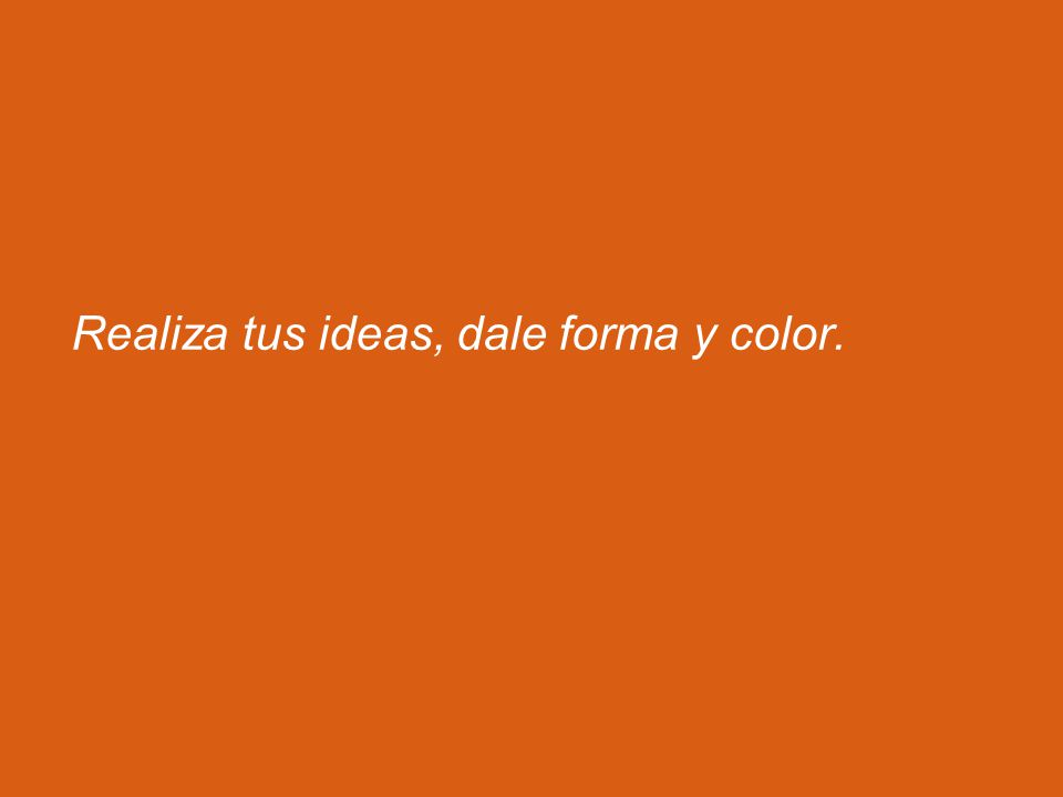 Realiza tus ideas, dale forma y color.