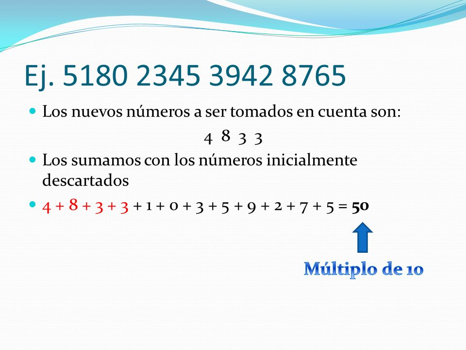 Ej. 5180 2345 3942 8765Los nuevos números a ser tomados en cuenta son: 4 8 3 3. Los sumamos con los números inicialmente descartados.