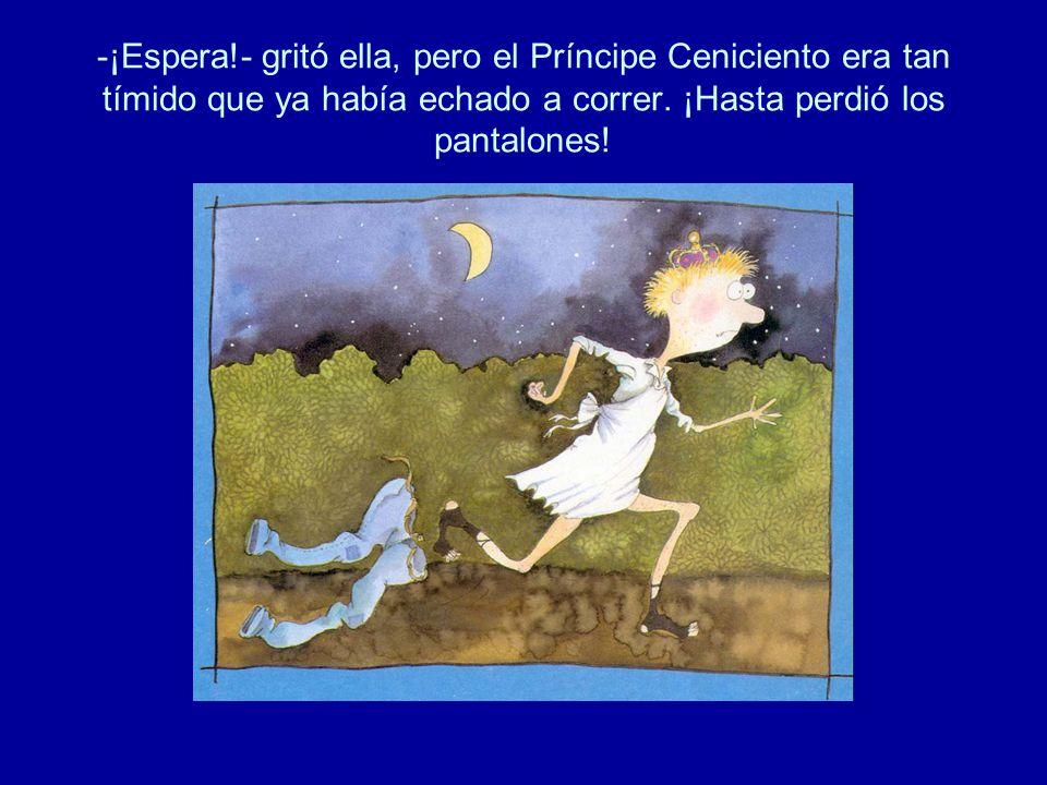 -¡Espera!- gritó ella, pero el Príncipe Ceniciento era tan tímido que ya había echado a correr.