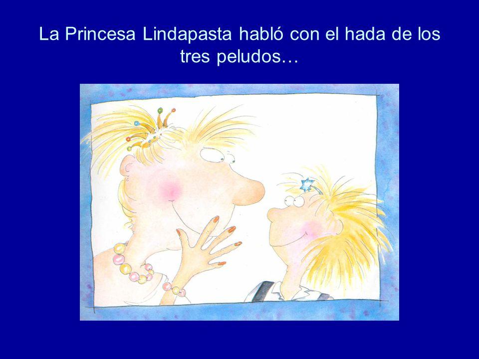 La Princesa Lindapasta habló con el hada de los tres peludos…