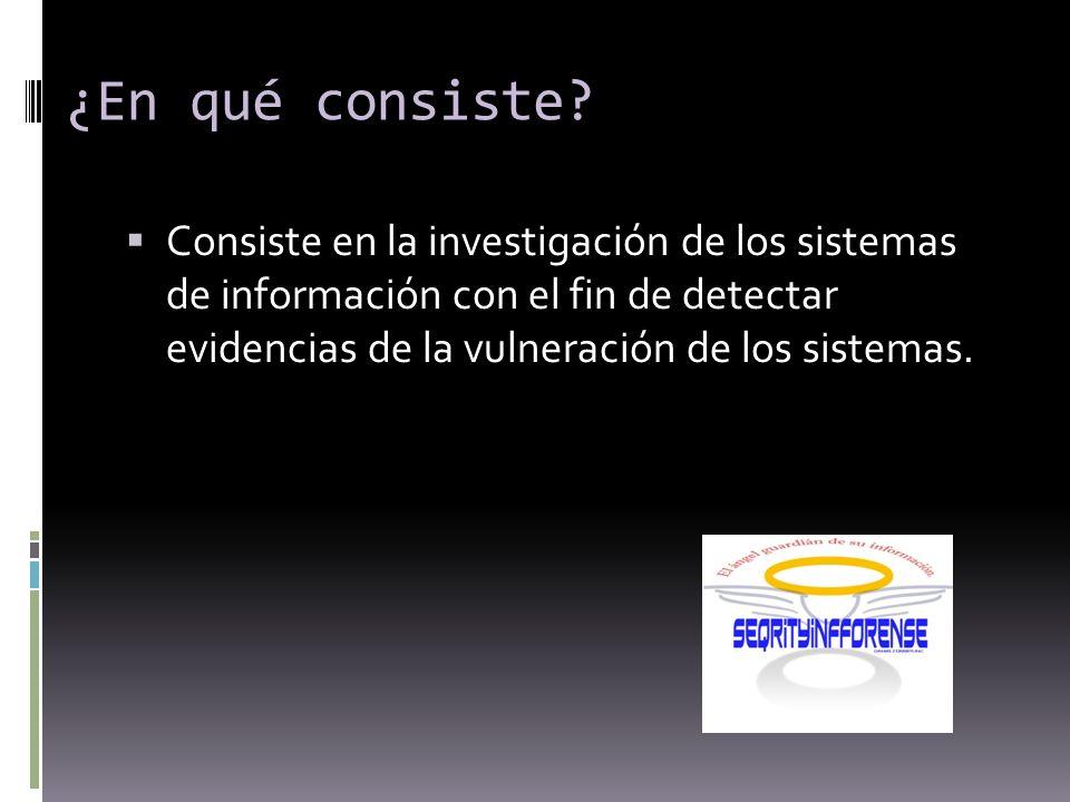 Consiste en la investigación de los sistemas de información con el fin de detectar evidencias de la vulneración de los sistemas.