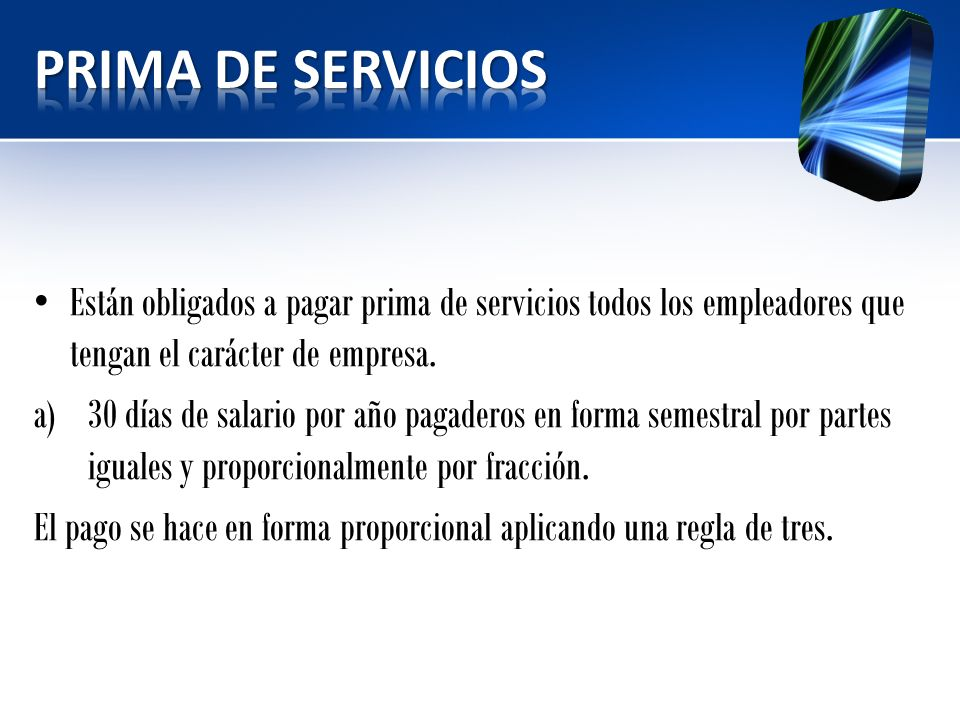 PRIMA DE SERVICIOS Están obligados a pagar prima de servicios todos los empleadores que tengan el carácter de empresa.