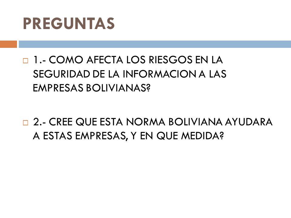 PREGUNTAS 1.- COMO AFECTA LOS RIESGOS EN LA SEGURIDAD DE LA INFORMACION A LAS EMPRESAS BOLIVIANAS