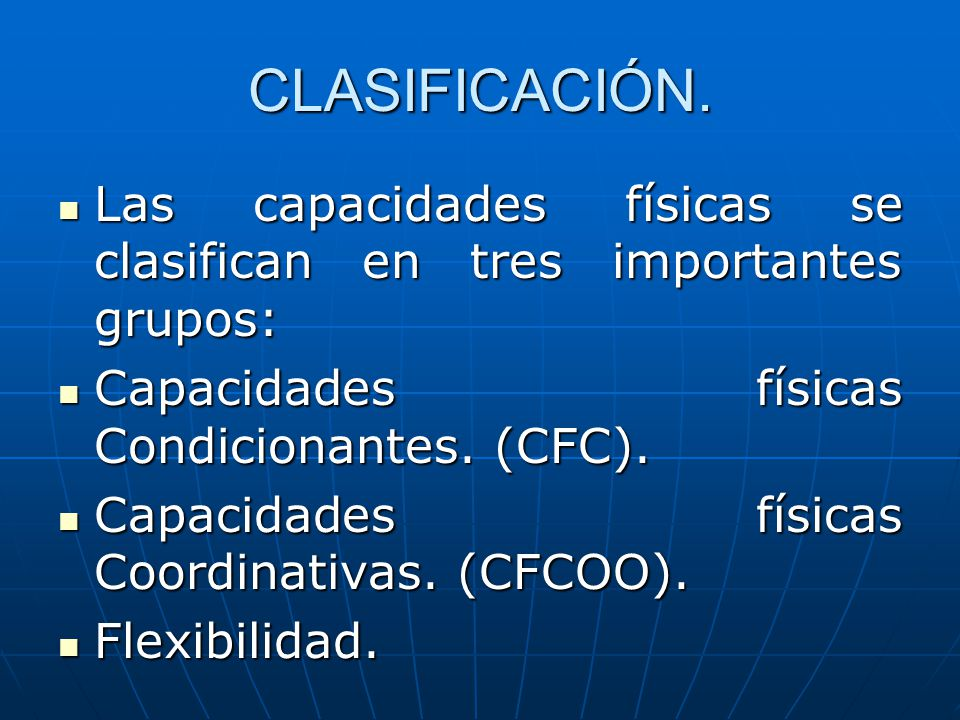CLASIFICACIÓN. Las capacidades físicas se clasifican en tres importantes grupos: Capacidades físicas Condicionantes. (CFC).