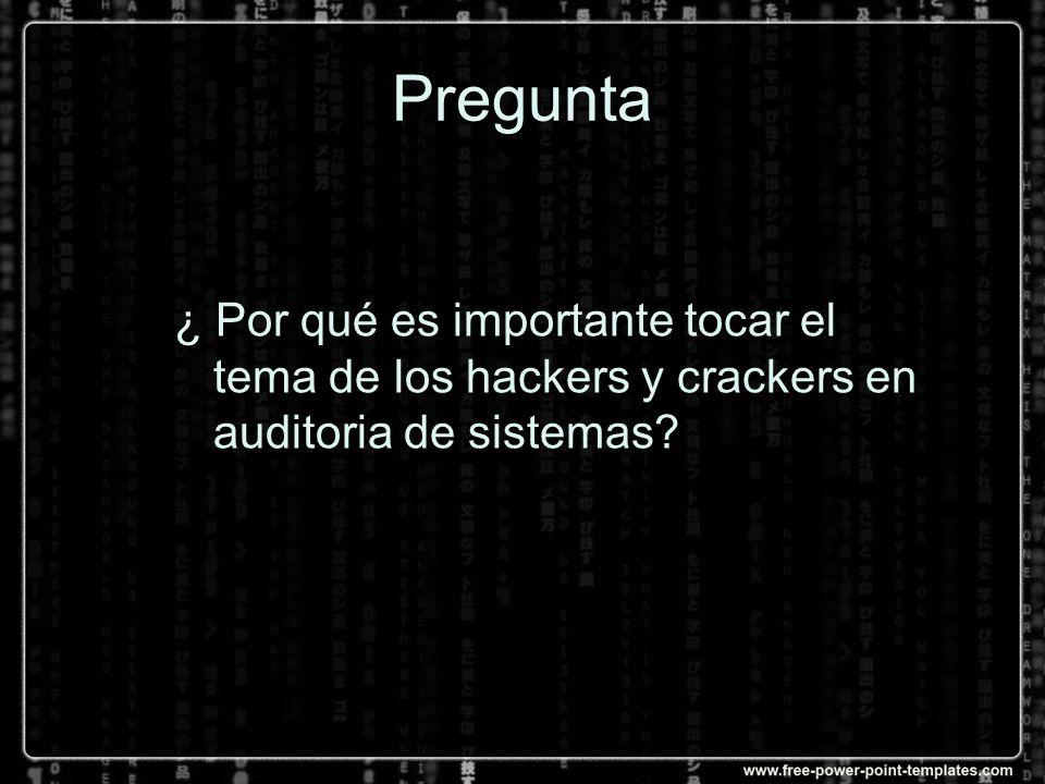 Pregunta ¿ Por qué es importante tocar el tema de los hackers y crackers en auditoria de sistemas